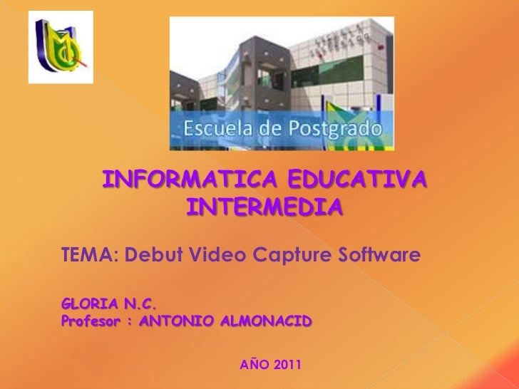 INFORMATICA EDUCATIVA         INTERMEDIATEMA: Debut Video Capture SoftwareGLORIA N.C.Profesor : ANTONIO ALMONACID         ...