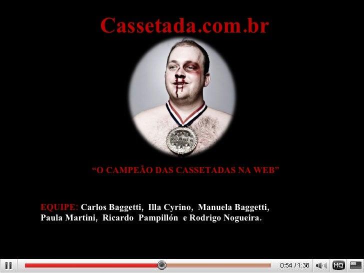 "Cassetada.com.br "" O CAMPEÃO DAS CASSETADAS NA WEB"" EQUIPE:  Carlos Baggetti,  Illa Cyrino,  Manuela Baggetti,  Paula Mart..."