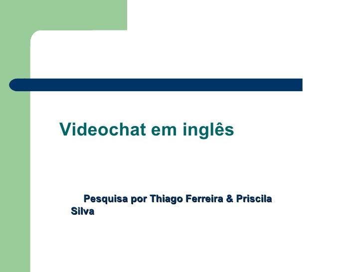 Videochat em inglês       Pesquisa por Thiago Ferreira & Priscila  Silva