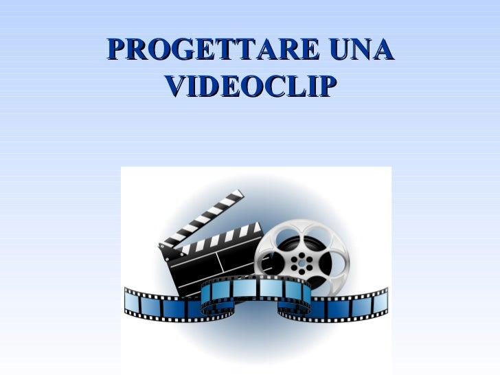 PROGETTARE UNA   VIDEOCLIP