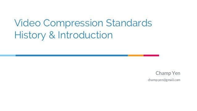 Video Compression Standards History & Introduction Champ Yen champ.yen@gmail.com
