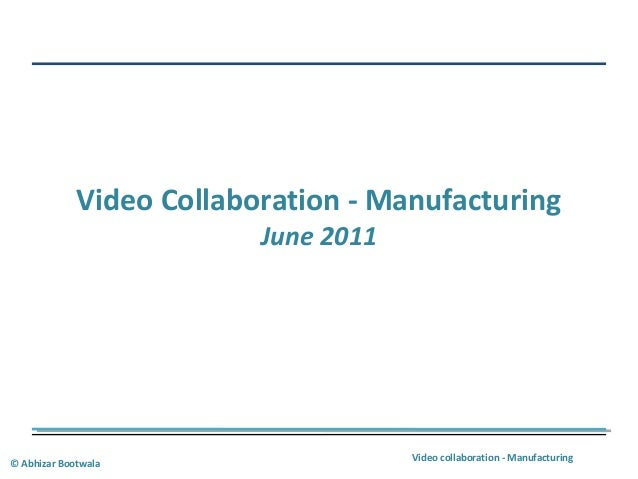 Video collaboration - Manufacturing © Abhizar Bootwala Video Collaboration - Manufacturing June 2011
