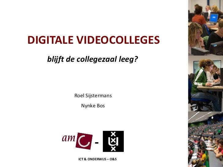 DIGITALE VIDEOCOLLEGES blijft de collegezaal leeg? Roel Sijstermans Nynke Bos - ICT & ONDERWIJS – O&S