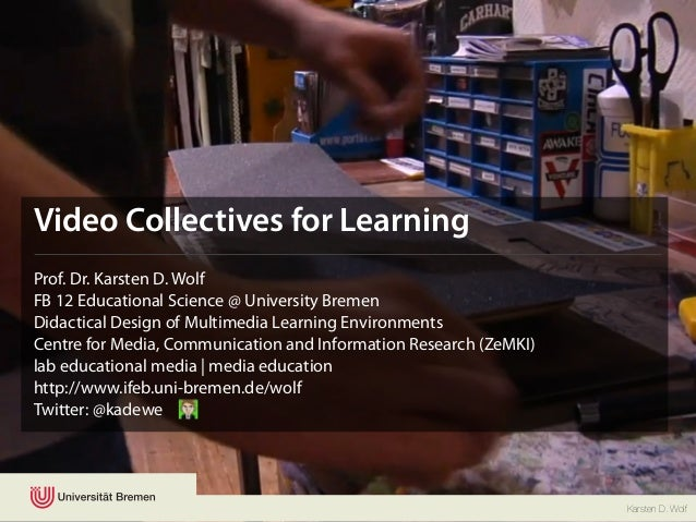 Video Collectives for LearningProf. Dr. Karsten D. WolfFB 12 Educational Science @ University BremenDidactical Design of M...