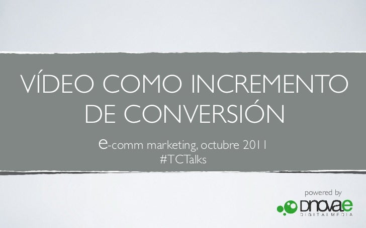 VÍDEO COMO INCREMENTO     DE CONVERSIÓN    e-comm marketing, octubre 2011              #TCTalks                           ...
