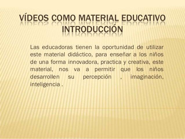 VÍDEOS COMO MATERIAL EDUCATIVO         INTRODUCCIÓN  Las educadoras tienen la oportunidad de utilizar  este material didác...