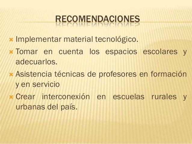 RECOMENDACIONES Implementar material tecnológico. Tomar en cuenta los espacios escolares y  adecuarlos. Asistencia técn...
