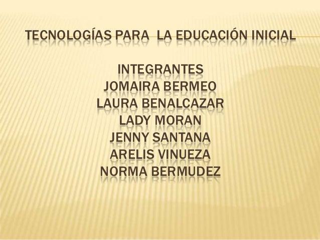 TECNOLOGÍAS PARA LA EDUCACIÓN INICIAL            INTEGRANTES          JOMAIRA BERMEO         LAURA BENALCAZAR            L...
