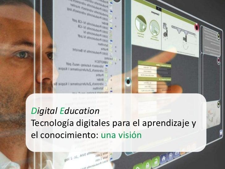 Digital EducationTecnología digitales para el aprendizaje yel conocimiento: una visión