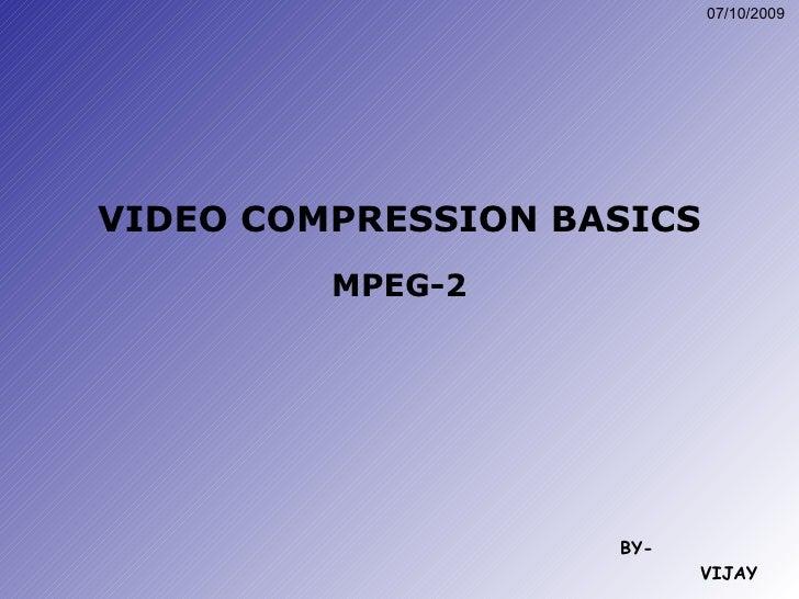 VIDEO COMPRESSION BASICS MPEG-2 BY- VIJAY