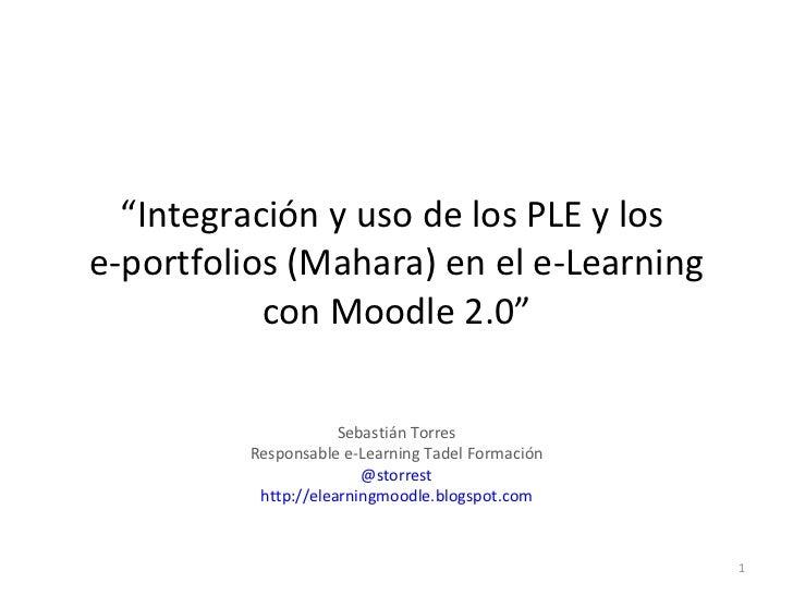 """"""" Integración y uso de los PLE y los  e-portfolios (Mahara) en el e-Learning con Moodle 2.0"""" Sebastián Torres Responsable ..."""