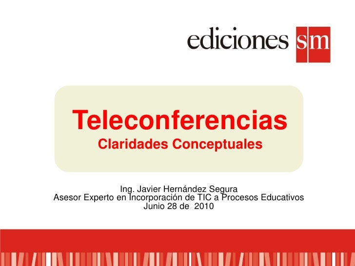 Teleconferencias<br />Claridades Conceptuales<br />Ing. Javier Hernández Segura<br />Asesor Experto en Incorporación de TI...