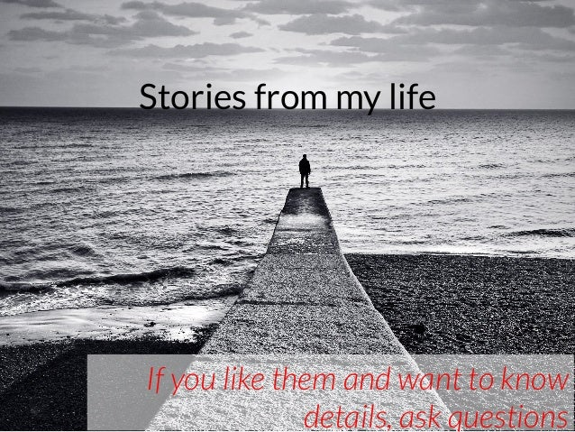 Stories from my life If you like them and want to know details, ask questions