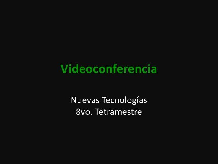 Videoconferencia<br />Nuevas Tecnologías8vo. Tetramestre<br />