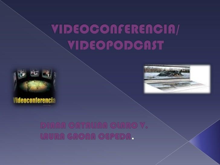 VIDEOCONFERENCIA/ VIDEOPODCAST<br />DIANA CATALINA CLARO V.<br />LAURA GAONA CEPEDA,<br />