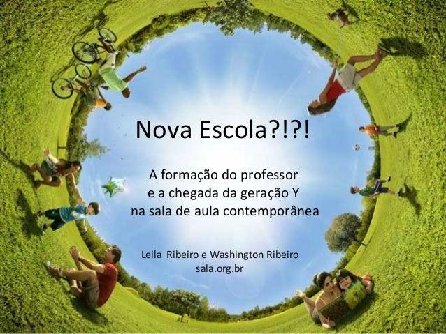 Nova Escola?!?! A formação do professor e a chegada da geração Y na sala de aula contemporânea Leila Ribeiro e Washington ...