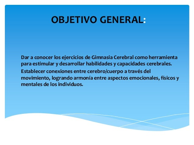 OBJETIVO GENERAL:  Dar a conocer los ejercicios de Gimnasia Cerebral como herramienta para estimular y desarrollar habilid...