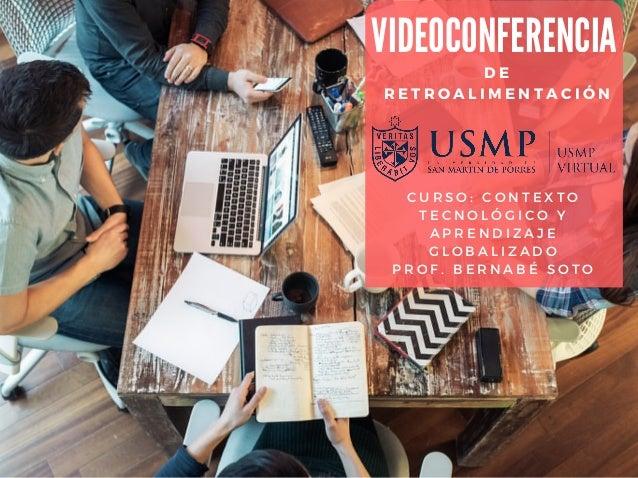 DE RETROALIMENTACIÓN VIDEOCONFERENCIA CURSO: CONTEXTO TECNOLÓGICO Y APRENDIZAJE GLOBALIZADO PROF. BERNABÉ SOTO