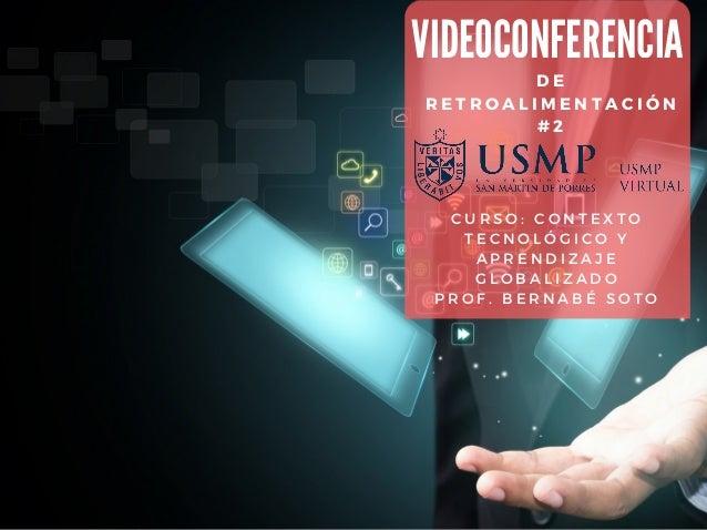 DE RETROALIMENTACIÓN # 2 VIDEOCONFERENCIA CURSO: CONTEXTO TECNOLÓGICO Y APRENDIZAJE GLOBALIZADO PROF. BERNABÉ SOTO