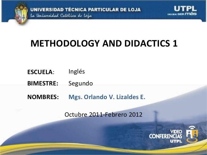 METHODOLOGY AND DIDACTICS 1  ESCUELA : NOMBRES: Inglés Mgs. Orlando V. Lizaldes E. BIMESTRE: Segundo Octubre 2011-Febrero ...