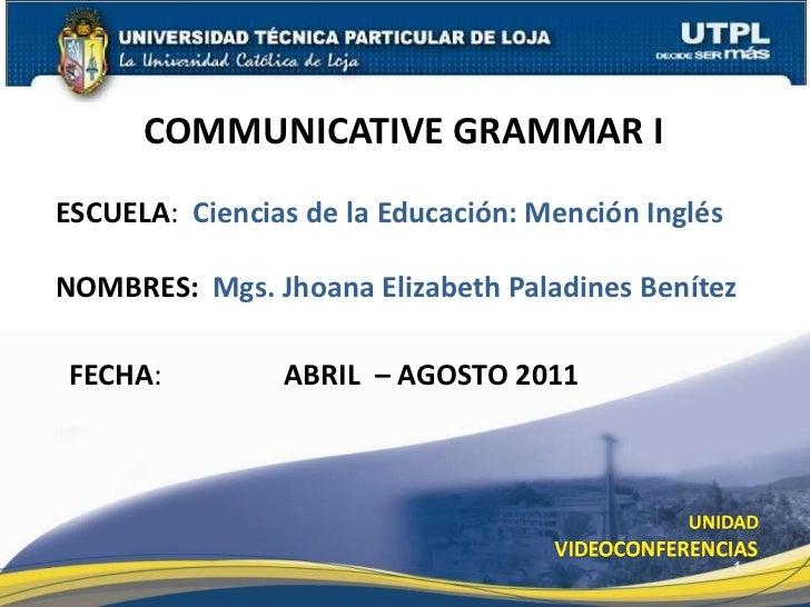 COMMUNICATIVE GRAMMAR I<br />ESCUELA:  Ciencias de la Educación: Mención Inglés<br />NOMBRES: Mgs. Jhoana Elizabeth Paladi...