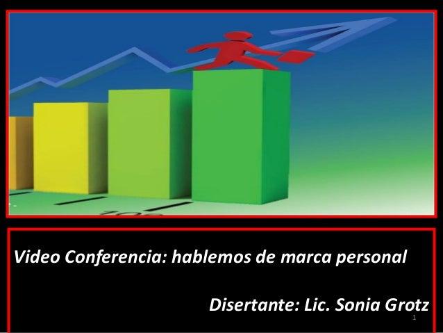 Video Conferencia: hablemos de marca personal Disertante: Lic. Sonia Grotz1