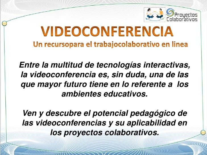 VIDEOCONFERENCIA<br />Un recursopara el trabajocolaborativo en linea<br />Entre la multitud de tecnologías interactivas, l...