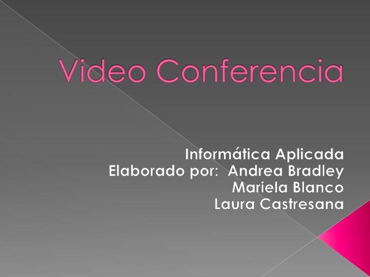 Video Conferencia <br />Informática Aplicada<br />Elaborado por:  Andrea Bradley<br />Mariela Blanco <br />Laura Castresan...