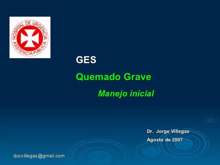 GES Quemado Grave Manejo inicial Dr.  Jorge Villegas Agosto de 2007 [email_address]