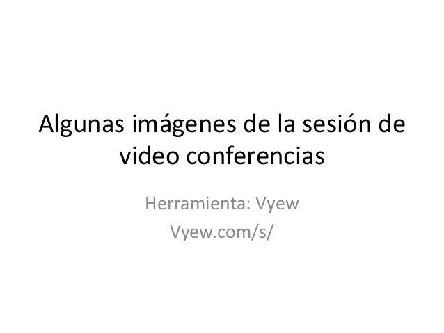 Algunas imágenes de la sesión de      video conferencias         Herramienta: Vyew           Vyew.com/s/