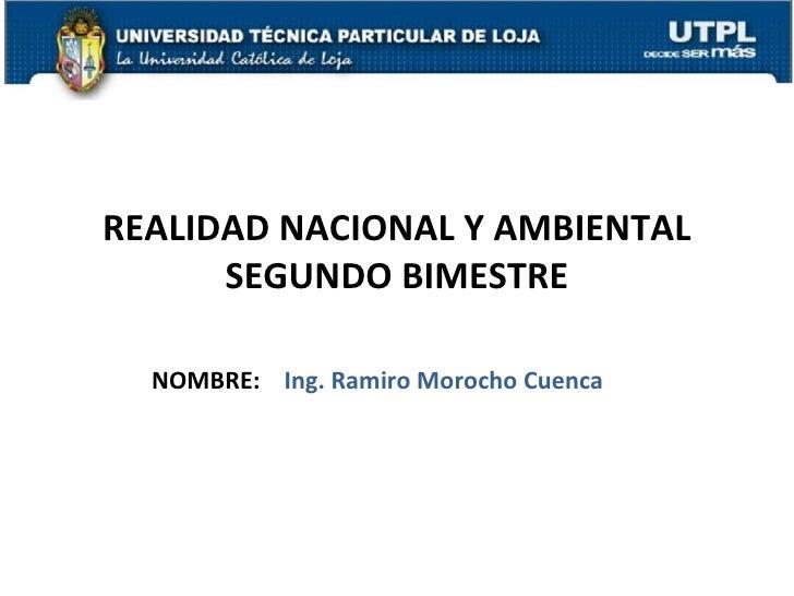 REALIDAD NACIONAL Y AMBIENTAL      SEGUNDO BIMESTRE  NOMBRE: Ing. Ramiro Morocho Cuenca