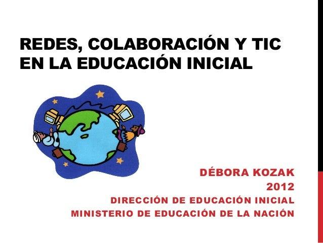 REDES, COLABORACIÓN Y TIC EN LA EDUCACIÓN INICIAL DÉBORA KOZAK 2012 DIRECCIÓN DE EDUCACIÓN INICIAL MINISTERIO DE EDUCACIÓN...