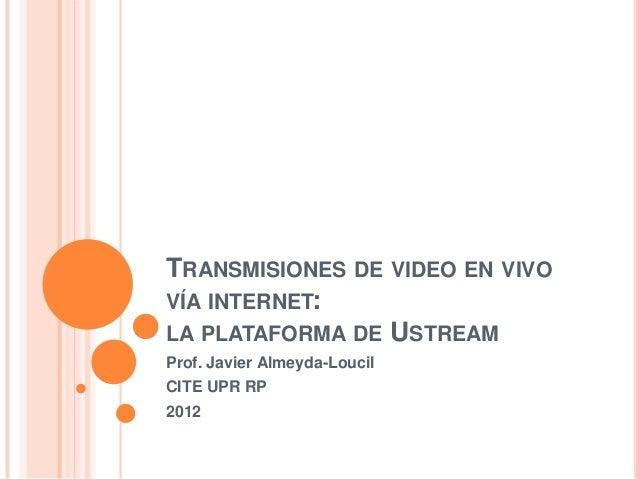 TRANSMISIONES DE VIDEO EN VIVOVÍA INTERNET:LA PLATAFORMA DE USTREAMProf. Javier Almeyda-LoucilCITE UPR RP2012