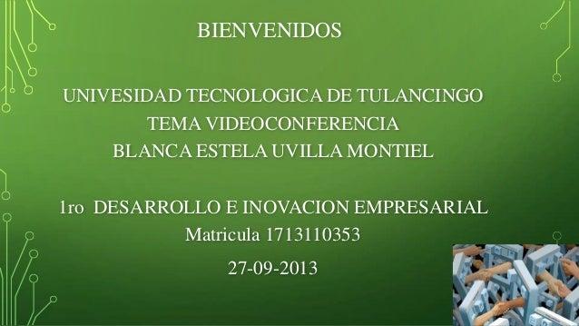BIENVENIDOS UNIVESIDAD TECNOLOGICA DE TULANCINGO TEMA VIDEOCONFERENCIA BLANCA ESTELA UVILLA MONTIEL 1ro DESARROLLO E INOVA...