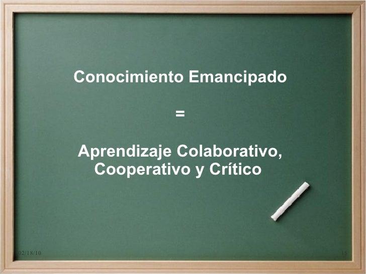 Conocimiento Emancipado                        =             Aprendizaje Colaborativo,             Cooperativo y Crítico  ...