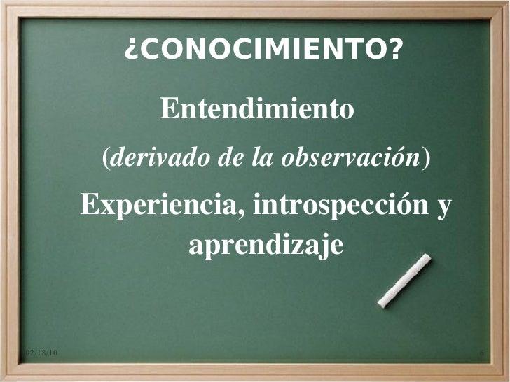 ¿CONOCIMIENTO?                   Entendimiento             (derivadodelaobservación)            Experiencia,introspecc...