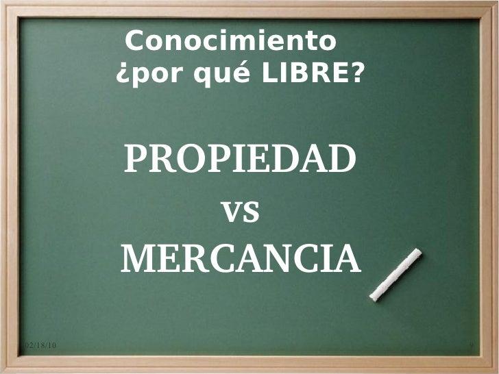 Conocimiento            ¿por qué LIBRE?              PROPIEDAD                vs            MERCANCIA 02/18/10            ...