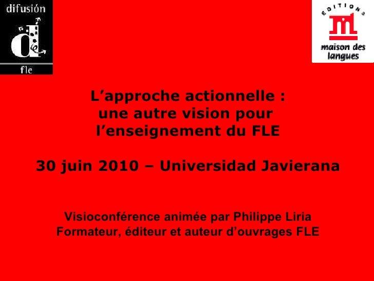 L'approche actionnelle : une autre vision pour  l'enseignement du FLE 30 juin 2010 – Universidad Javierana Visioconférence...