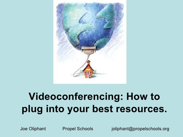 Videoconferencing: How to plug into your best resources. Joe Oliphant  Propel Schools  [email_address]