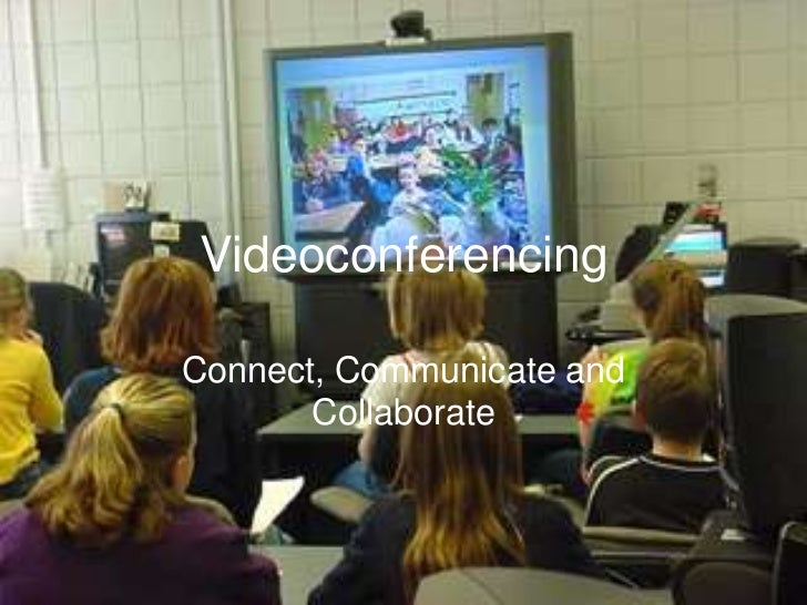 Videoconferencing<br />Connect, Communicate and Collaborate<br />