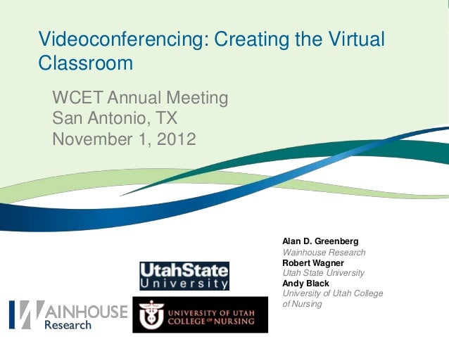 Videoconferencing: Creating the VirtualClassroom WCET Annual Meeting San Antonio, TX November 1, 2012                     ...