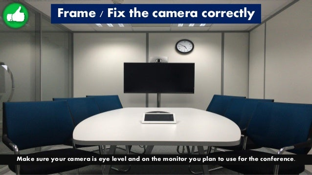 Frame / Fix the camera correctly Make sure your camera is eye level and on the monitor you plan to use for the conference.