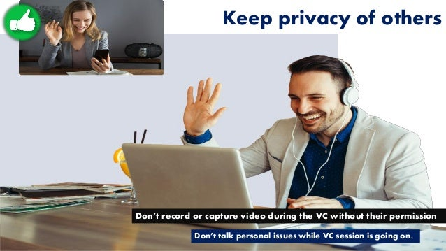 Keep privacy of others Don't record or capture video during the VC without their permission Don't talk personal issues whi...
