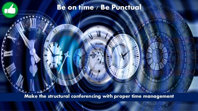 Be on time / Be Punctual Make the structural conferencing with proper time management