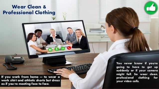 Wear Clean & Professional Clothing If you work from home — to wear a work shirt and athletic shorts but dress as if you're...