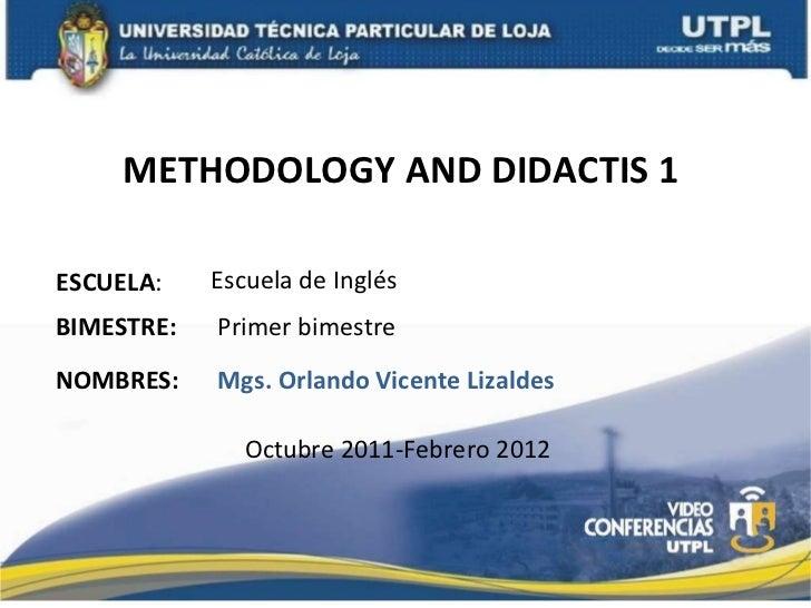 METHODOLOGY AND DIDACTIS 1  ESCUELA : NOMBRES: Escuela de Inglés Mgs. Orlando Vicente Lizaldes BIMESTRE: Primer bimestre O...