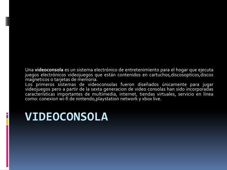 Una videoconsola es un sistema electrónico de entretenimiento para el hogar que ejecutajuegos electrónicos videojuegos que...