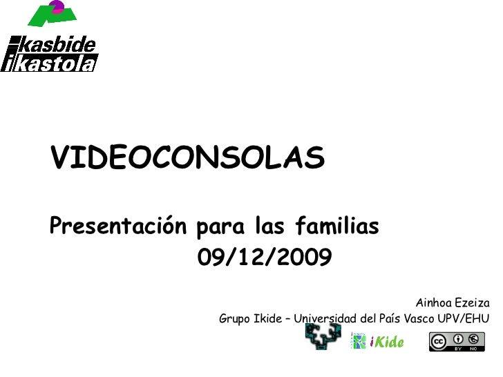 VIDEOCONSOLAS Presentación para las familias 09/12/2009 Ainhoa Ezeiza Grupo Ikide – Universidad del País Vasco UPV/EHU