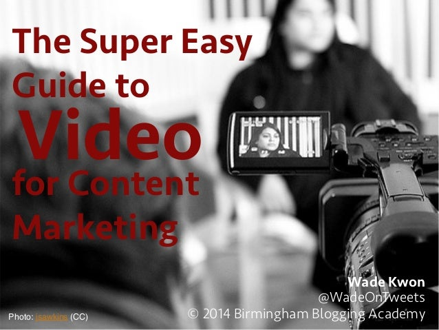 The Super Easy Guide to Wade Kwon @WadeOnTweets © 2014 Birmingham Blogging AcademyPhoto: jsawkins (CC)! Videofor Content M...
