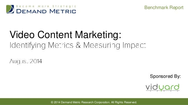 © 2014 Demand Metric Research Corporation. All Rights Reserved. Benchmark Report Video Content Marketing: Sponsored By: